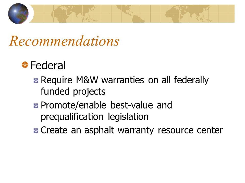 Recommendations Federal Require M&W warranties on all federally funded projects Promote/enable best-value and prequalification legislation Create an asphalt warranty resource center