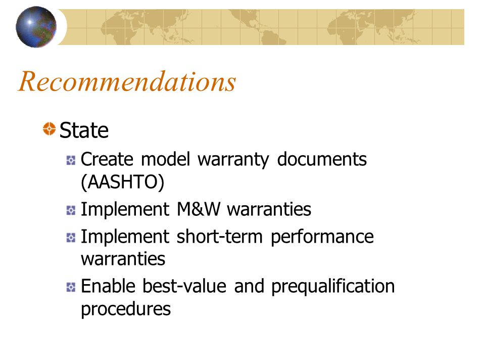 Recommendations State Create model warranty documents (AASHTO) Implement M&W warranties Implement short-term performance warranties Enable best-value and prequalification procedures