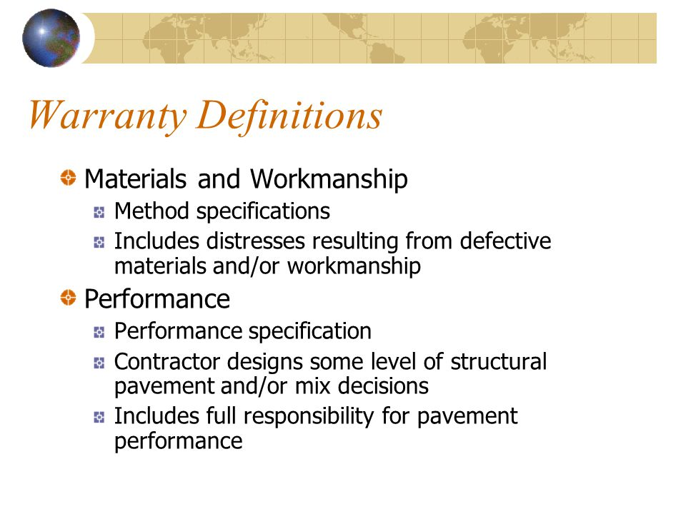 Warranty Definitions Materials and Workmanship Method specifications Includes distresses resulting from defective materials and/or workmanship Performance Performance specification Contractor designs some level of structural pavement and/or mix decisions Includes full responsibility for pavement performance