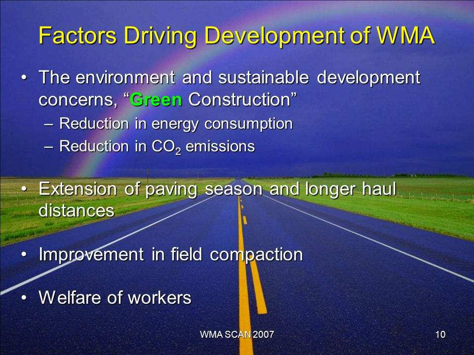 10 Factors Driving Development of WMA The environment and sustainable development concerns, Green Construction The environment and sustainable development concerns, Green Construction –Reduction in energy consumption –Reduction in CO 2 emissions Extension of paving season and longer haul distancesExtension of paving season and longer haul distances Improvement in field compactionImprovement in field compaction Welfare of workersWelfare of workers WMA SCAN 2007