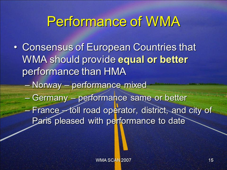15 Performance of WMA Consensus of European Countries that WMA should provide equal or better performance than HMAConsensus of European Countries that WMA should provide equal or better performance than HMA –Norway – performance mixed –Germany – performance same or better –France – toll road operator, district, and city of Paris pleased with performance to date WMA SCAN 2007