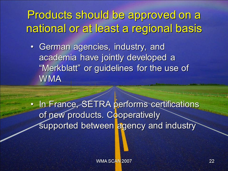 Products should be approved on a national or at least a regional basis German agencies, industry, and academia have jointly developed a Merkblatt or guidelines for the use of WMAGerman agencies, industry, and academia have jointly developed a Merkblatt or guidelines for the use of WMA In France, SETRA performs certifications of new products.