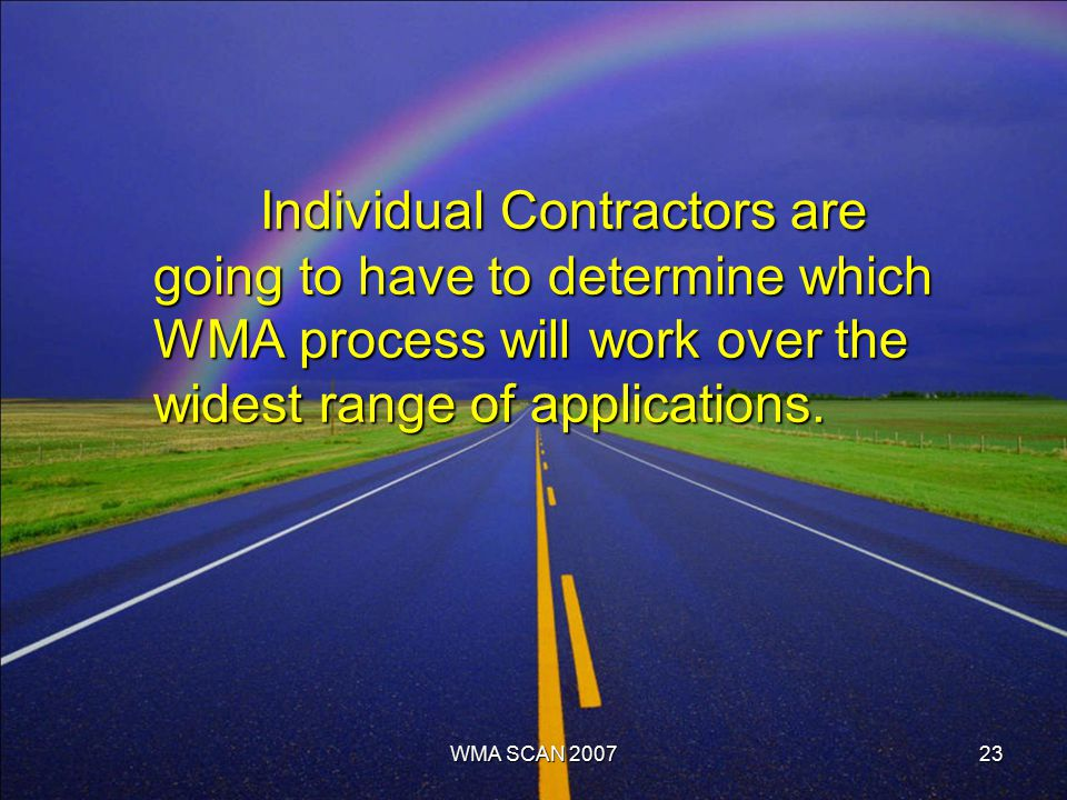 23 Individual Contractors are going to have to determine which WMA process will work over the widest range of applications.
