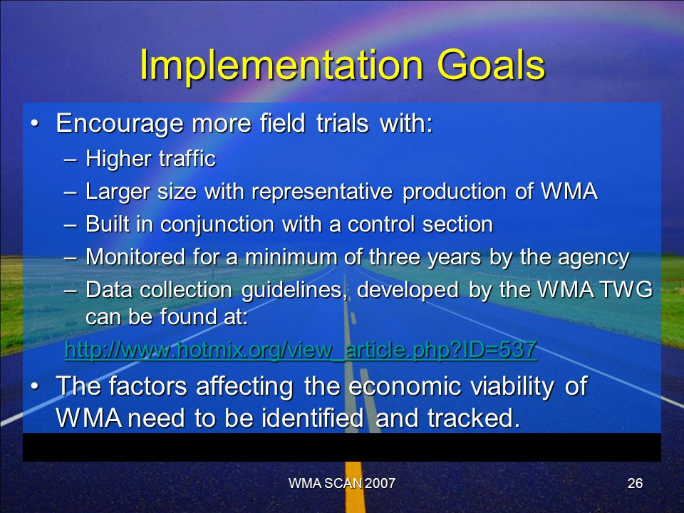 WMA SCAN 200726 Implementation Goals Encourage more field trials with:Encourage more field trials with: –Higher traffic –Larger size with representative production of WMA –Built in conjunction with a control section –Monitored for a minimum of three years by the agency –Data collection guidelines, developed by the WMA TWG can be found at: http://www.hotmix.org/view_article.php ID=537 The factors affecting the economic viability of WMA need to be identified and tracked.The factors affecting the economic viability of WMA need to be identified and tracked.