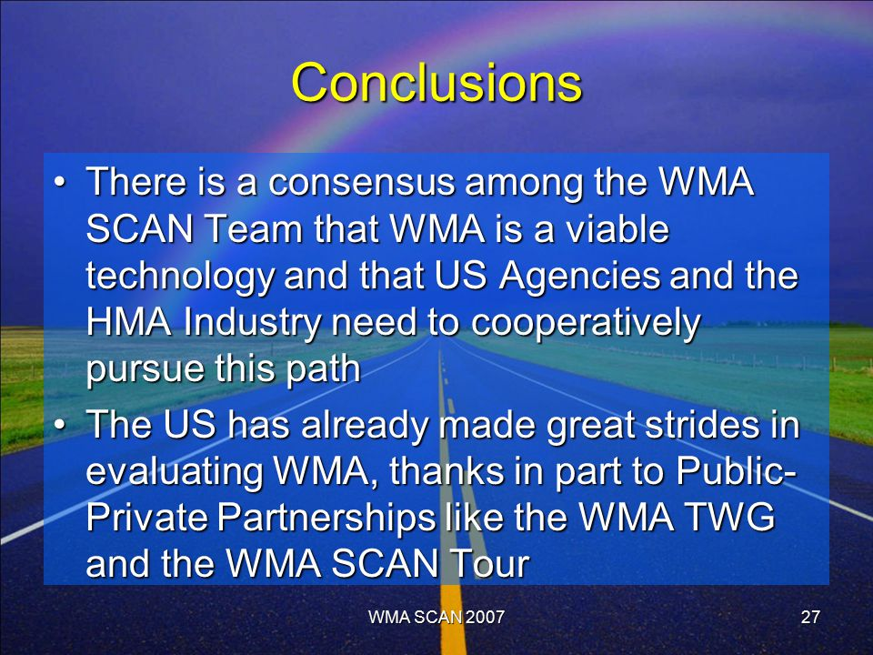 WMA SCAN 200727 Conclusions There is a consensus among the WMA SCAN Team that WMA is a viable technology and that US Agencies and the HMA Industry need to cooperatively pursue this pathThere is a consensus among the WMA SCAN Team that WMA is a viable technology and that US Agencies and the HMA Industry need to cooperatively pursue this path The US has already made great strides in evaluating WMA, thanks in part to Public- Private Partnerships like the WMA TWG and the WMA SCAN TourThe US has already made great strides in evaluating WMA, thanks in part to Public- Private Partnerships like the WMA TWG and the WMA SCAN Tour