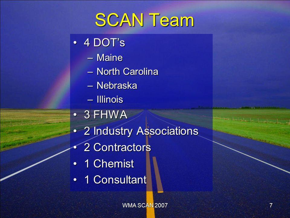 7 SCAN Team 4 DOT's4 DOT's –Maine –North Carolina –Nebraska –Illinois 3 FHWA3 FHWA 2 Industry Associations2 Industry Associations 2 Contractors2 Contractors 1 Chemist1 Chemist 1 Consultant1 Consultant WMA SCAN 2007