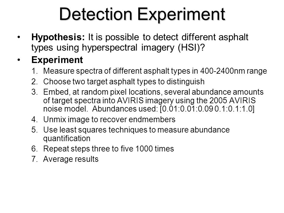 Detection Experiment Hypothesis: It is possible to detect different asphalt types using hyperspectral imagery (HSI)? Experiment 1.Measure spectra of d