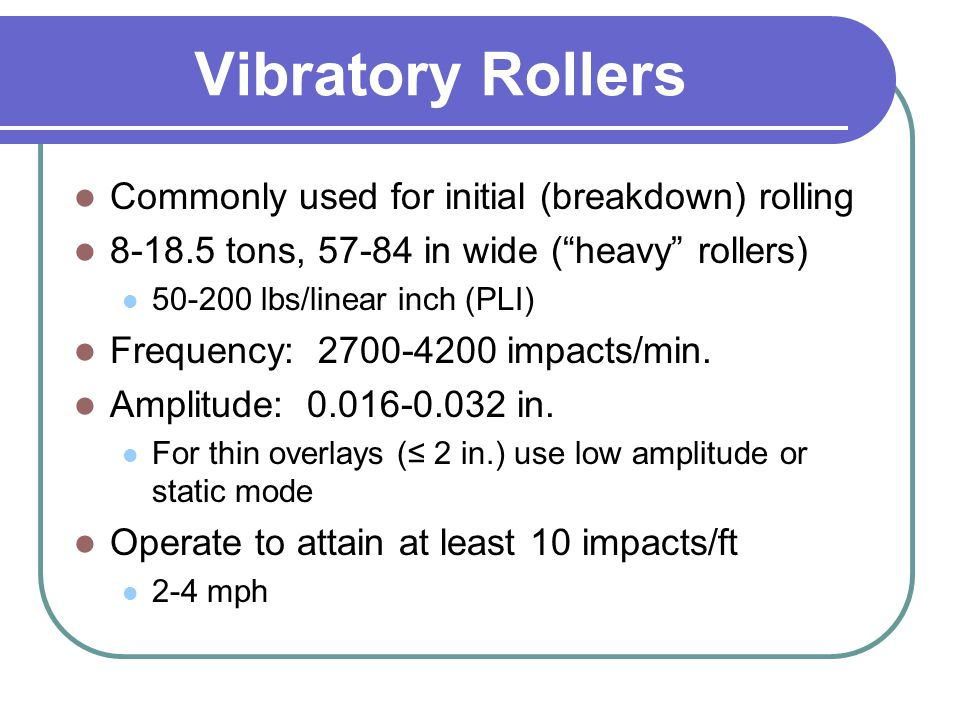 """Vibratory Rollers Commonly used for initial (breakdown) rolling 8-18.5 tons, 57-84 in wide (""""heavy"""" rollers) 50-200 lbs/linear inch (PLI) Frequency: 2"""
