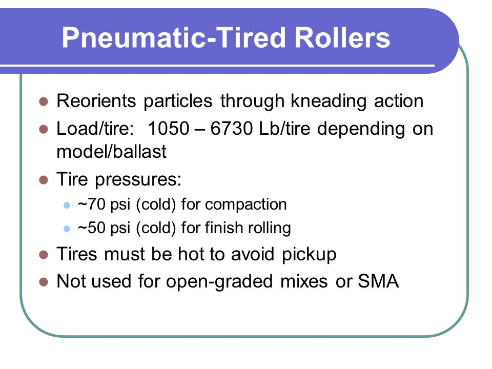 Pneumatic-Tired Rollers Reorients particles through kneading action Load/tire: 1050 – 6730 Lb/tire depending on model/ballast Tire pressures: ~70 psi