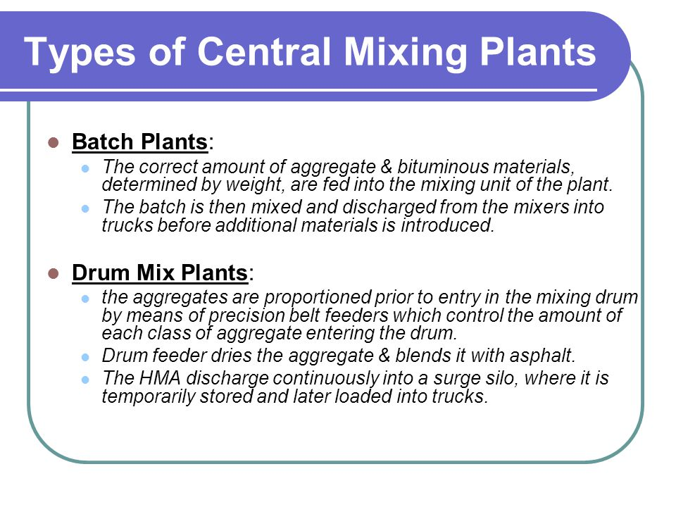 Types of Central Mixing Plants Batch Plants: The correct amount of aggregate & bituminous materials, determined by weight, are fed into the mixing uni