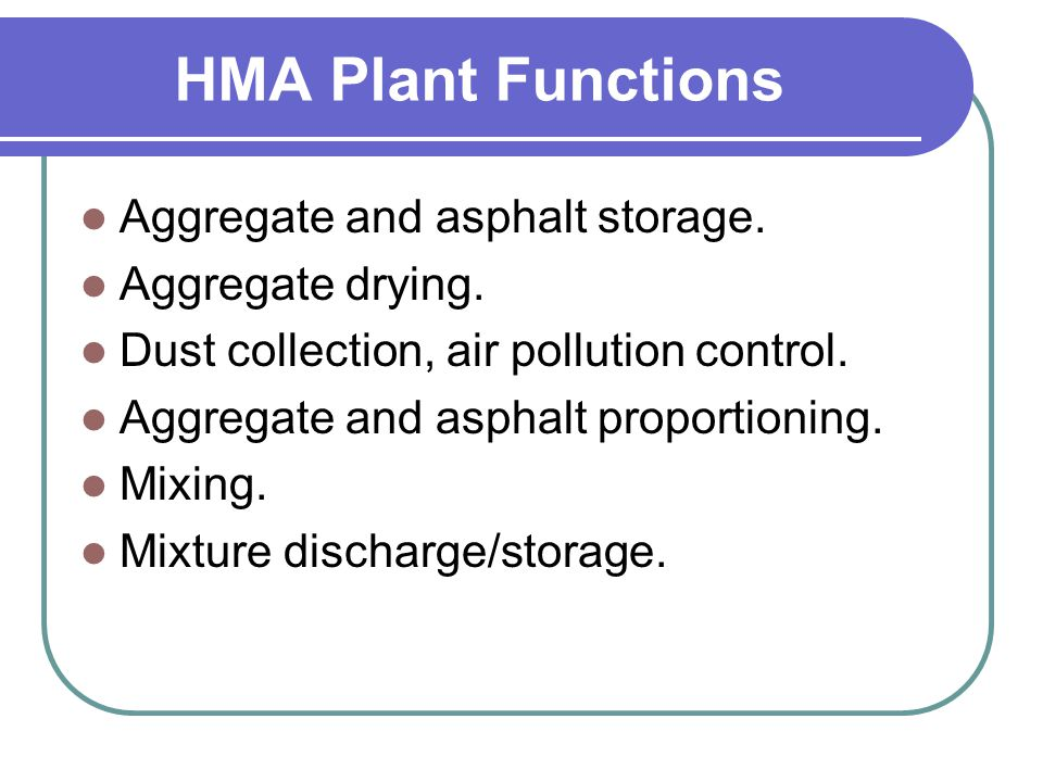 HMA Plant Functions Aggregate and asphalt storage. Aggregate drying. Dust collection, air pollution control. Aggregate and asphalt proportioning. Mixi