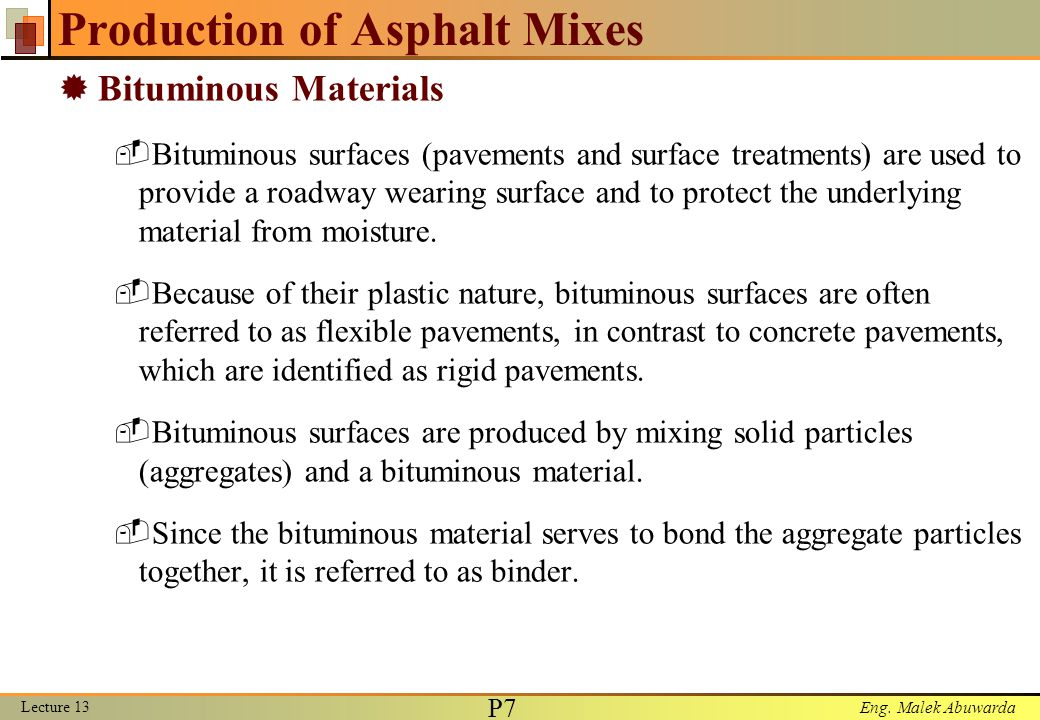 Eng. Malek Abuwarda Production of Asphalt Mixes  Bituminous Materials  Bituminous surfaces (pavements and surface treatments) are used to provide a