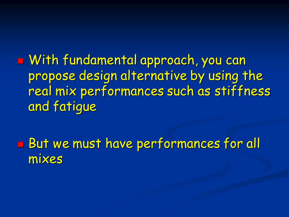 With fundamental approach, you can propose design alternative by using the real mix performances such as stiffness and fatigue With fundamental approach, you can propose design alternative by using the real mix performances such as stiffness and fatigue But we must have performances for all mixes But we must have performances for all mixes