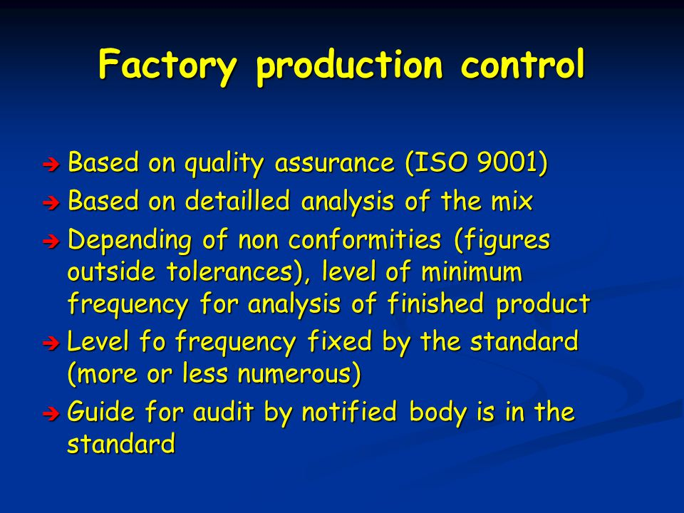 Factory production control  Based on quality assurance (ISO 9001)  Based on detailled analysis of the mix  Depending of non conformities (figures outside tolerances), level of minimum frequency for analysis of finished product  Level fo frequency fixed by the standard (more or less numerous)  Guide for audit by notified body is in the standard