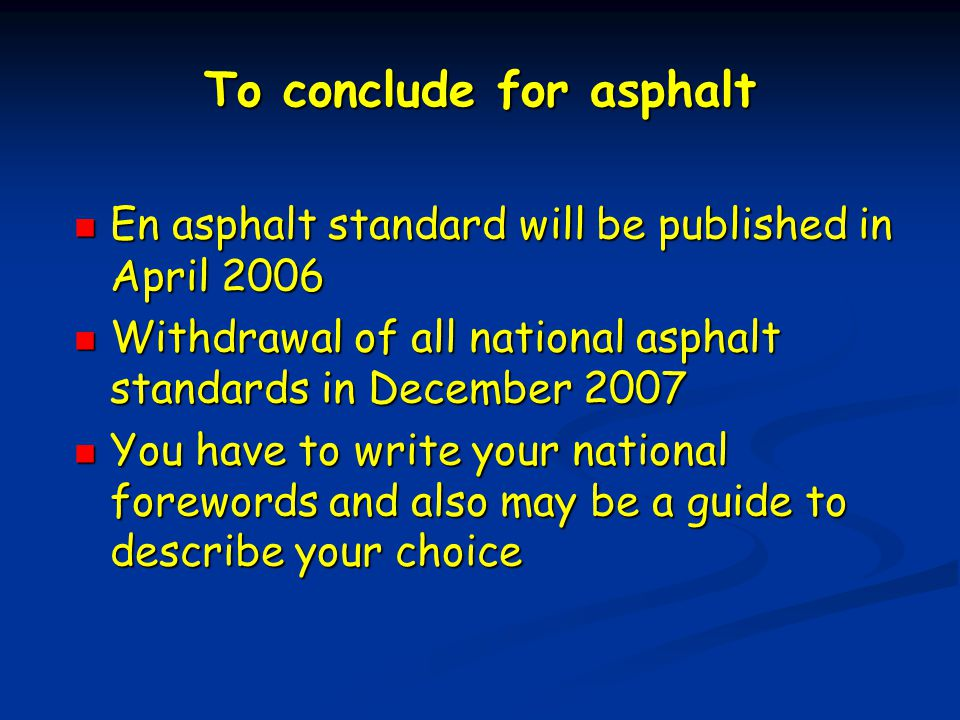 To conclude for asphalt En asphalt standard will be published in April 2006 En asphalt standard will be published in April 2006 Withdrawal of all national asphalt standards in December 2007 Withdrawal of all national asphalt standards in December 2007 You have to write your national forewords and also may be a guide to describe your choice You have to write your national forewords and also may be a guide to describe your choice
