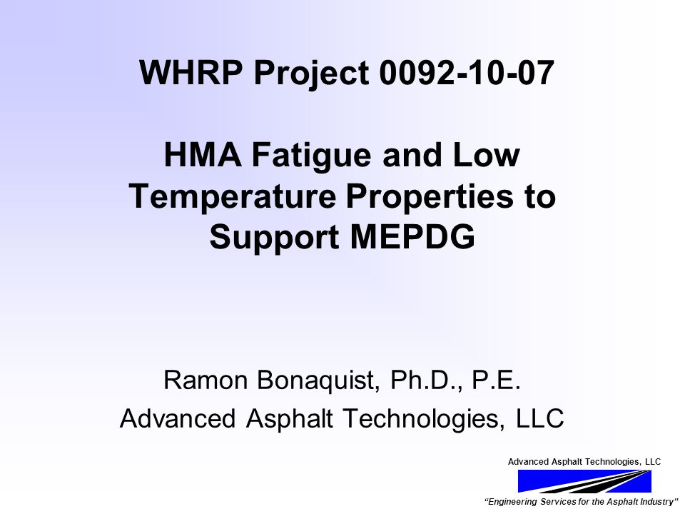 Advanced Asphalt Technologies, LLC Engineering Services for the Asphalt Industry WHRP Project 0092-10-07 HMA Fatigue and Low Temperature Properties to Support MEPDG Ramon Bonaquist, Ph.D., P.E.