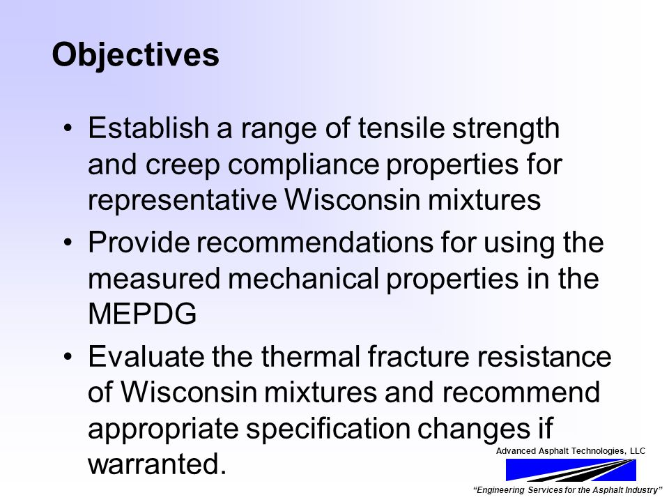 Advanced Asphalt Technologies, LLC Engineering Services for the Asphalt Industry Objectives Establish a range of tensile strength and creep compliance properties for representative Wisconsin mixtures Provide recommendations for using the measured mechanical properties in the MEPDG Evaluate the thermal fracture resistance of Wisconsin mixtures and recommend appropriate specification changes if warranted.