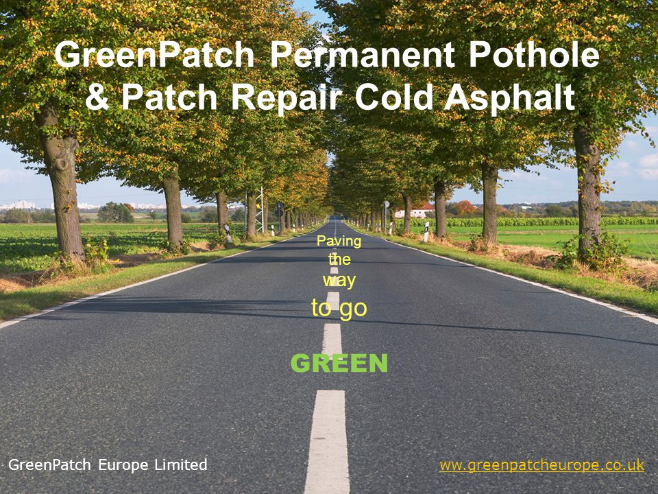GreenPatch Permanent Pothole & Patch Repair Cold Asphalt Paving the way to go GREEN GreenPatch Europe Limited ww.greenpatcheurope.co.ukww.greenpatcheurope.co.uk