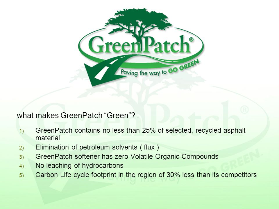 1) GreenPatch contains no less than 25% of selected, recycled asphalt material 2) Elimination of petroleum solvents ( flux ) 3) GreenPatch softener has zero Volatile Organic Compounds 4) No leaching of hydrocarbons 5) Carbon Life cycle footprint in the region of 30% less than its competitors what makes GreenPatch Green .