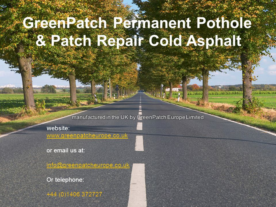GreenPatch Permanent Pothole & Patch Repair Cold Asphalt w ebsite: www.greenpatcheurope.co.uk or email us at: info@greenpatcheurope.co.uk Or telephone: +44 (0)1406 372727