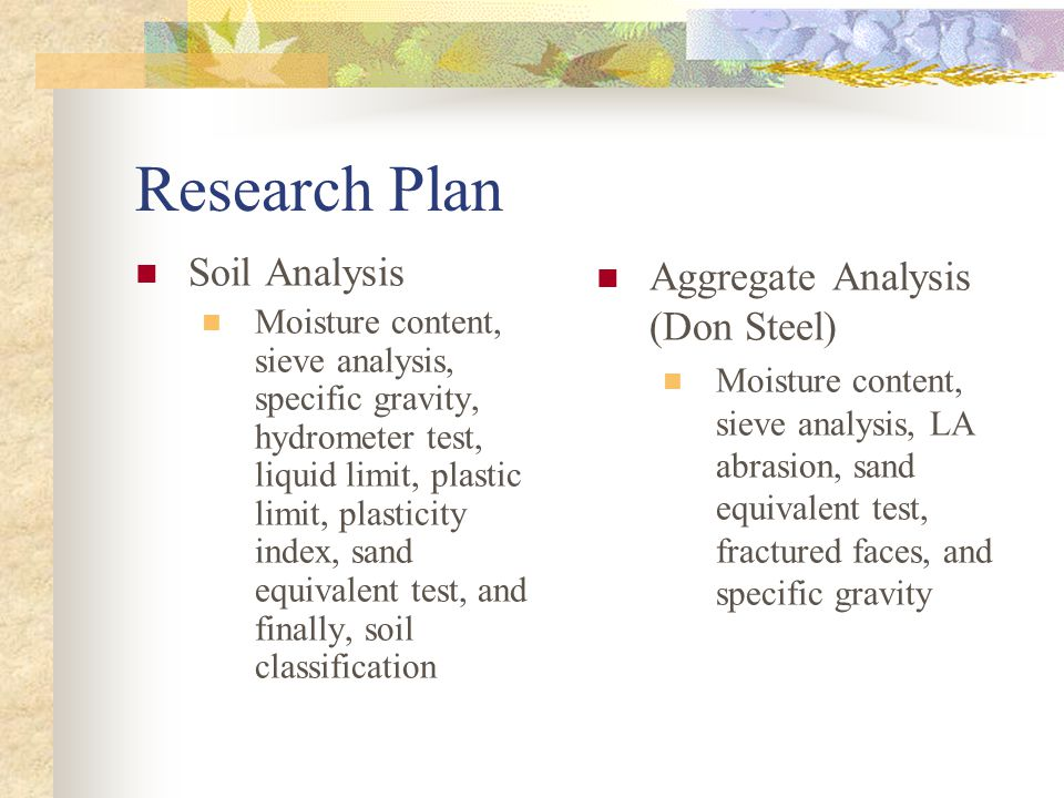 Research Plan Soil Analysis Moisture content, sieve analysis, specific gravity, hydrometer test, liquid limit, plastic limit, plasticity index, sand equivalent test, and finally, soil classification Aggregate Analysis (Don Steel) Moisture content, sieve analysis, LA abrasion, sand equivalent test, fractured faces, and specific gravity