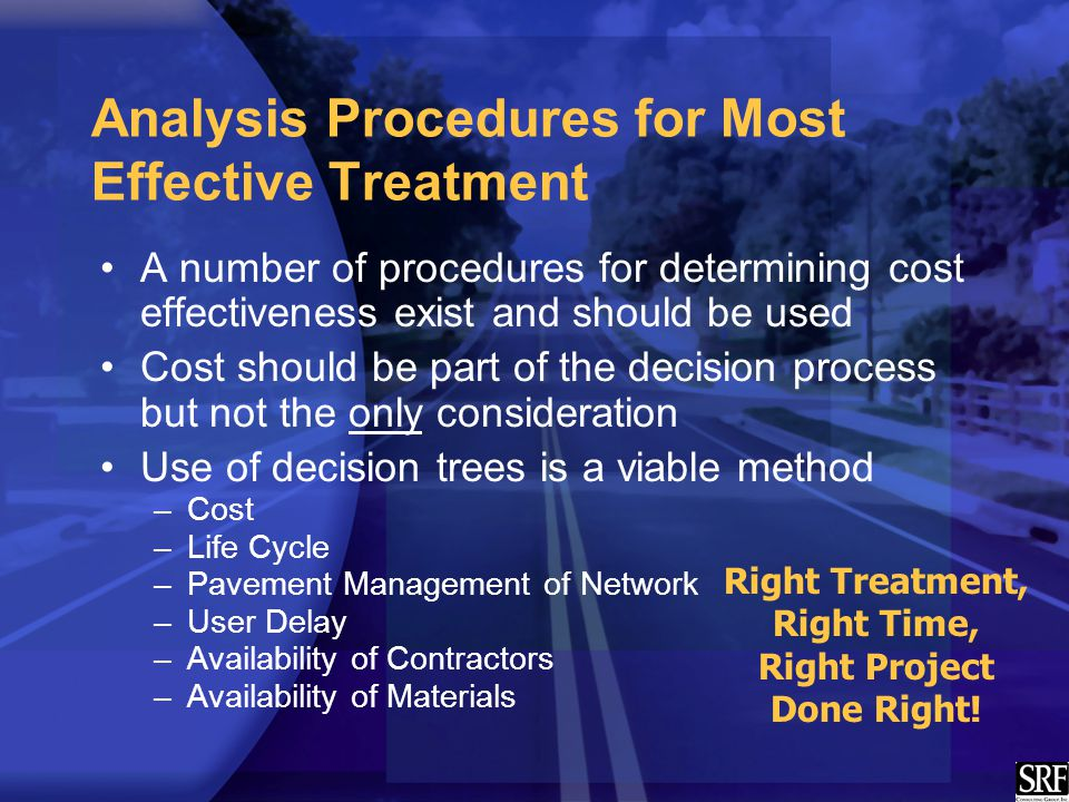 Analysis Procedures for Most Effective Treatment A number of procedures for determining cost effectiveness exist and should be used Cost should be part of the decision process but not the only consideration Use of decision trees is a viable method –Cost –Life Cycle –Pavement Management of Network –User Delay –Availability of Contractors –Availability of Materials Right Treatment, Right Time, Right Project Done Right!