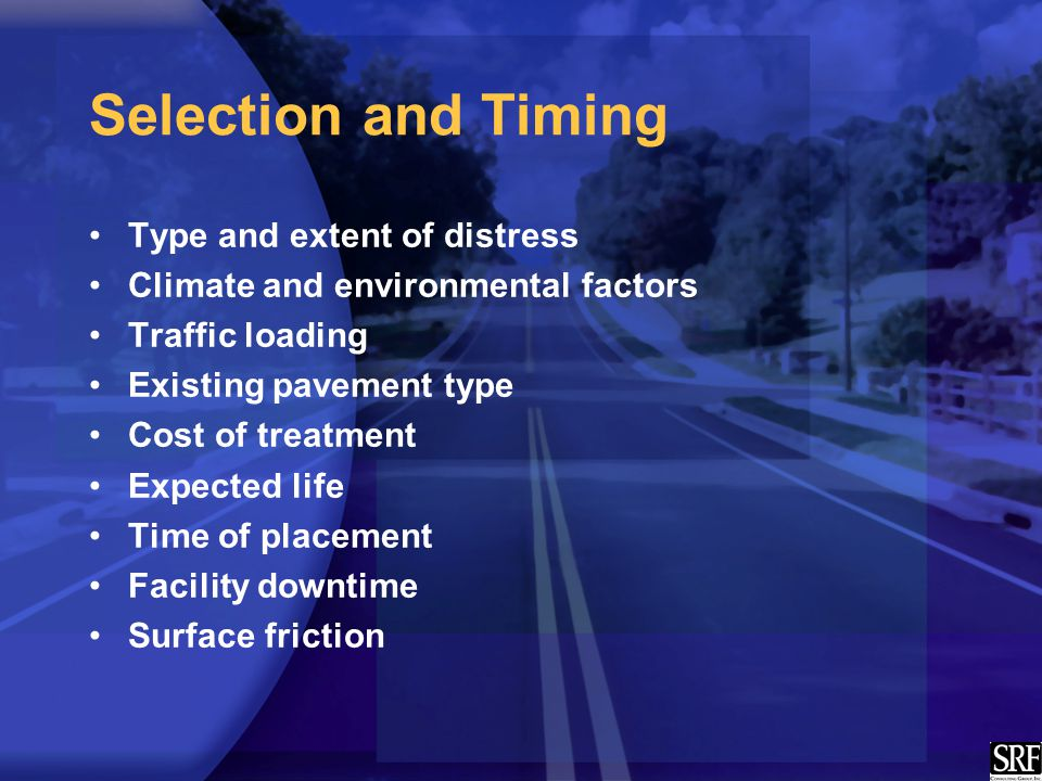Selection and Timing Type and extent of distress Climate and environmental factors Traffic loading Existing pavement type Cost of treatment Expected life Time of placement Facility downtime Surface friction