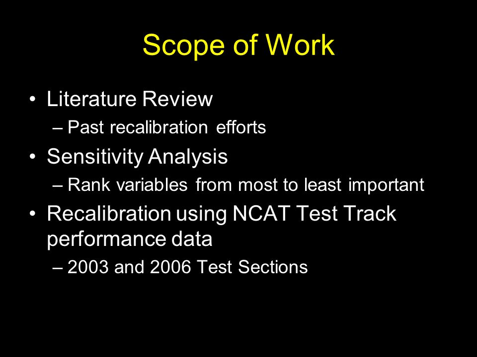 Scope of Work Literature Review –Past recalibration efforts Sensitivity Analysis –Rank variables from most to least important Recalibration using NCAT Test Track performance data –2003 and 2006 Test Sections
