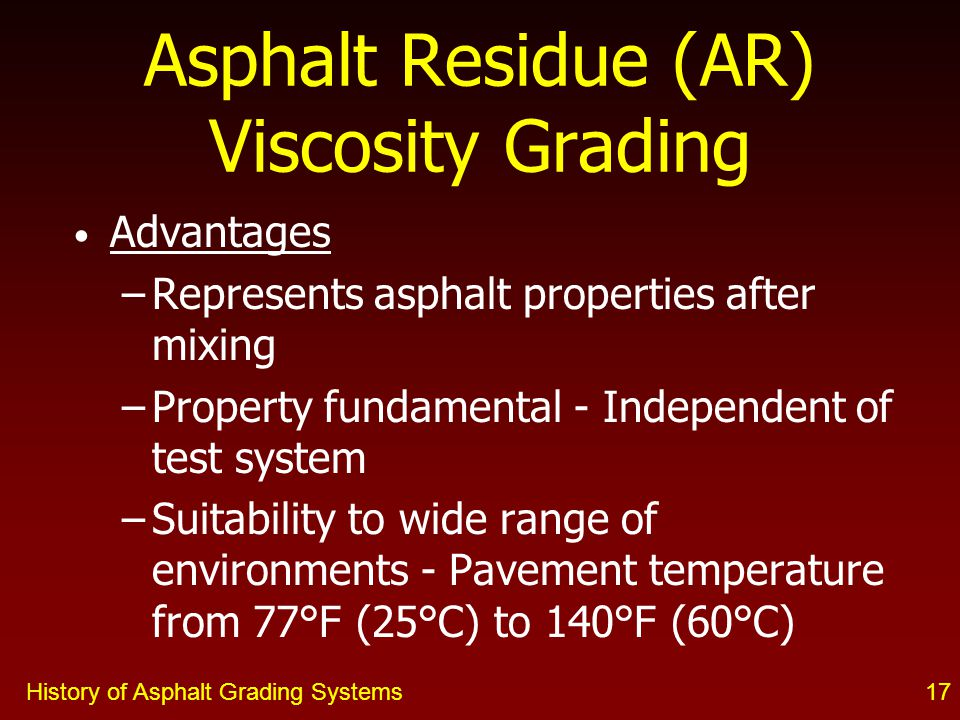 History of Asphalt Grading Systems17 Advantages –Represents asphalt properties after mixing –Property fundamental - Independent of test system –Suitability to wide range of environments - Pavement temperature from 77°F (25°C) to 140°F (60°C) Asphalt Residue (AR) Viscosity Grading