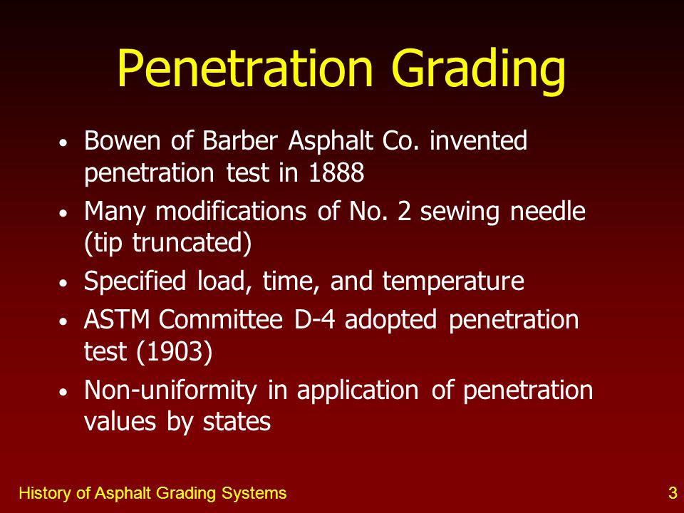 History of Asphalt Grading Systems3 Bowen of Barber Asphalt Co. invented penetration test in 1888 Many modifications of No. 2 sewing needle (tip trunc