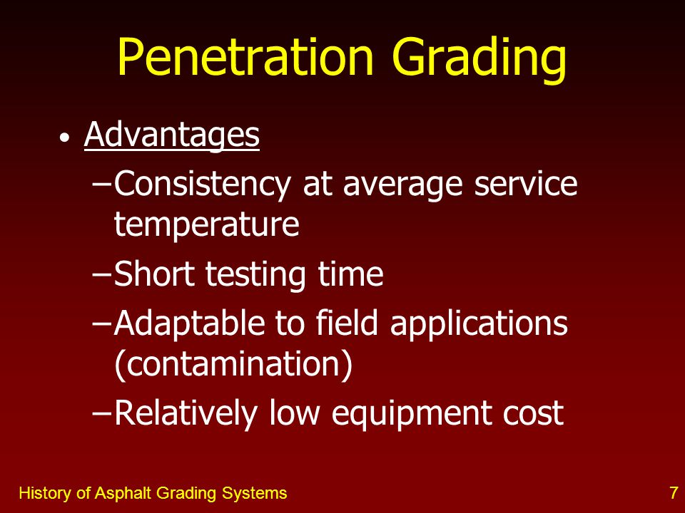 History of Asphalt Grading Systems7 Advantages –Consistency at average service temperature –Short testing time –Adaptable to field applications (contamination) –Relatively low equipment cost Penetration Grading
