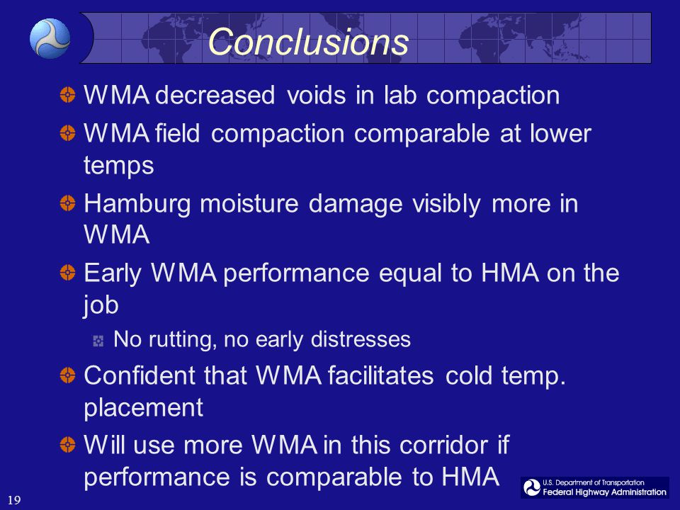 19 Conclusions WMA decreased voids in lab compaction WMA field compaction comparable at lower temps Hamburg moisture damage visibly more in WMA Early WMA performance equal to HMA on the job No rutting, no early distresses Confident that WMA facilitates cold temp.