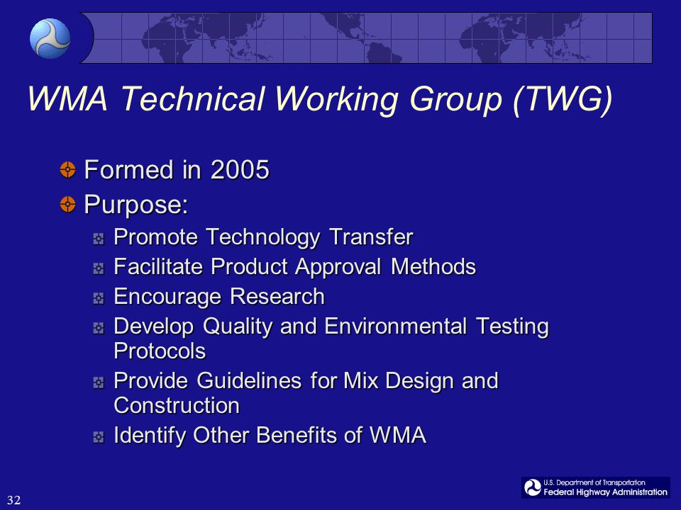 32 WMA Technical Working Group (TWG) Formed in 2005 Purpose: Promote Technology Transfer Facilitate Product Approval Methods Encourage Research Develop Quality and Environmental Testing Protocols Provide Guidelines for Mix Design and Construction Identify Other Benefits of WMA