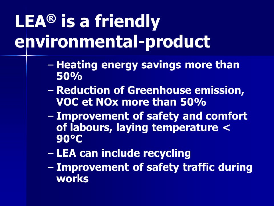 LEA ® is a friendly environmental-product – –Heating energy savings more than 50% – –Reduction of Greenhouse emission, VOC et NOx more than 50% – –Imp