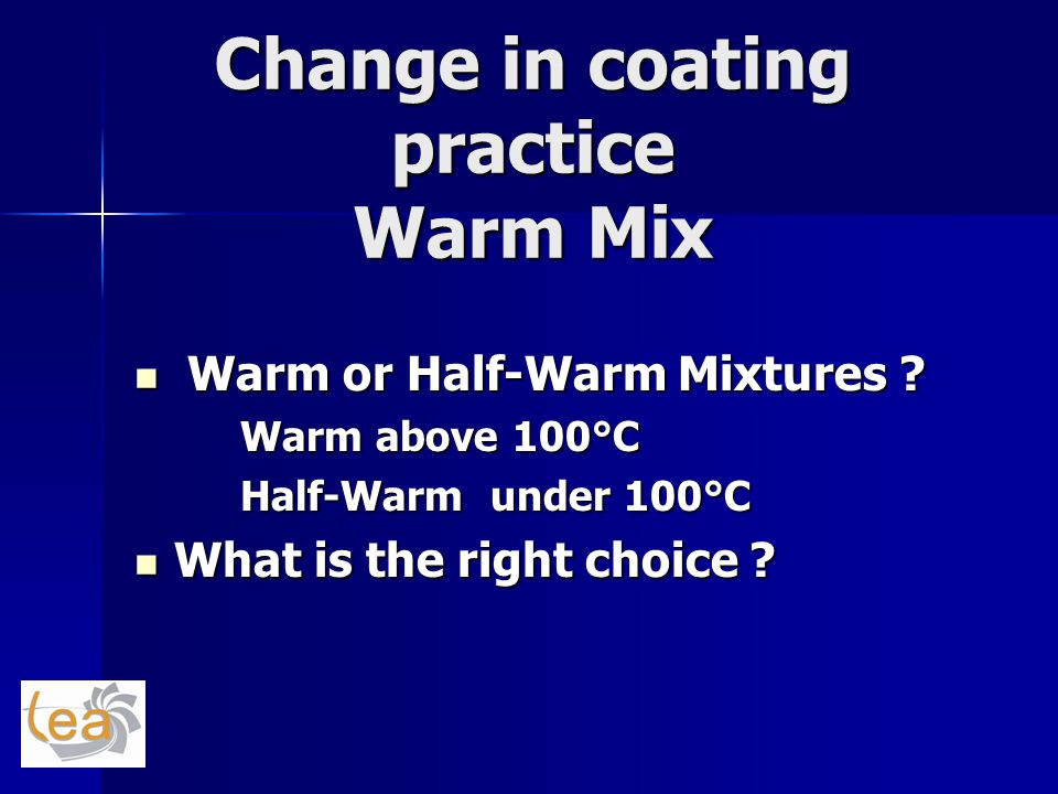 Change in coating practice Warm Mix Warm or Half-Warm Mixtures ? Warm or Half-Warm Mixtures ? Warm above 100°C Half-Warm under 100°C What is the right