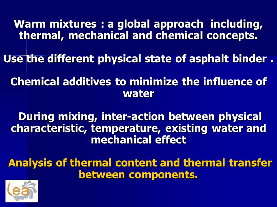 Warm mixtures : a global approach including, thermal, mechanical and chemical concepts. Use the different physical state of asphalt binder. Chemical a