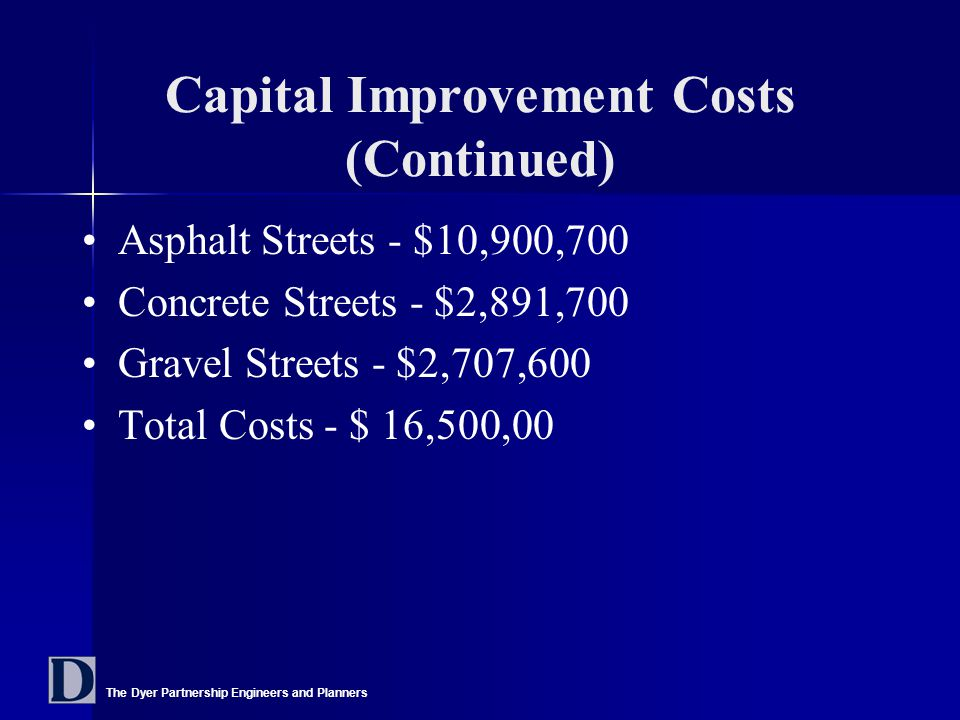 The Dyer Partnership Engineers and Planners Capital Improvement Costs (Continued) Asphalt Streets - $10,900,700 Concrete Streets - $2,891,700 Gravel Streets - $2,707,600 Total Costs - $ 16,500,00