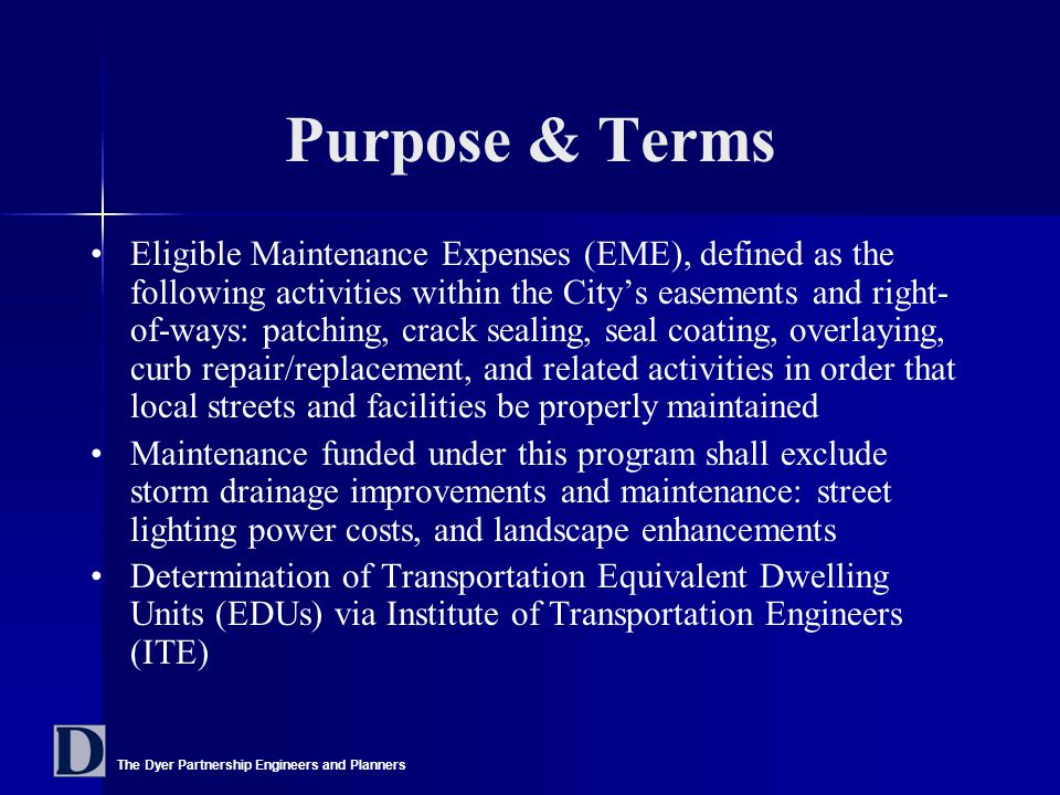 The Dyer Partnership Engineers and Planners Purpose & Terms Eligible Maintenance Expenses (EME), defined as the following activities within the City's easements and right- of-ways: patching, crack sealing, seal coating, overlaying, curb repair/replacement, and related activities in order that local streets and facilities be properly maintained Maintenance funded under this program shall exclude storm drainage improvements and maintenance: street lighting power costs, and landscape enhancements Determination of Transportation Equivalent Dwelling Units (EDUs) via Institute of Transportation Engineers (ITE)