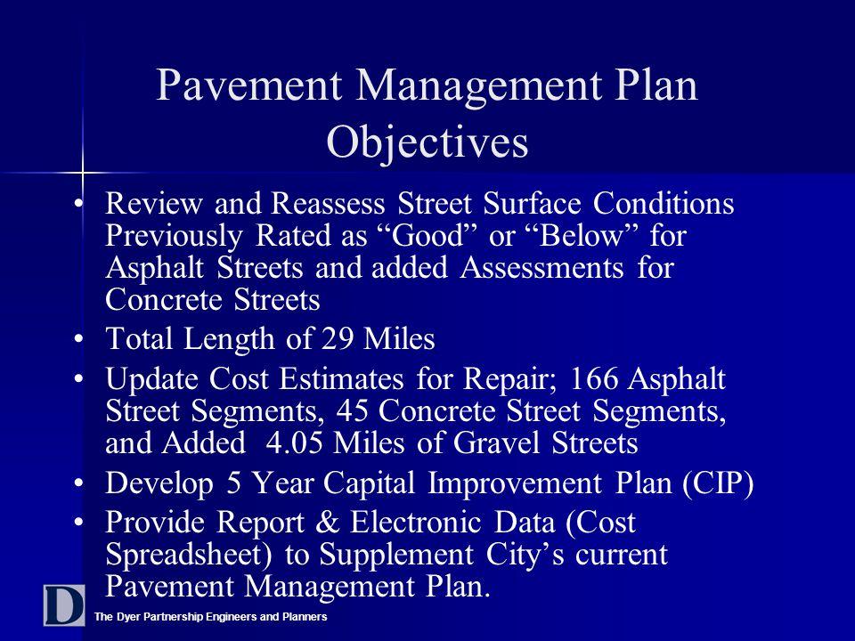 The Dyer Partnership Engineers and Planners Pavement Management Plan Objectives Review and Reassess Street Surface Conditions Previously Rated as Good or Below for Asphalt Streets and added Assessments for Concrete Streets Total Length of 29 Miles Update Cost Estimates for Repair; 166 Asphalt Street Segments, 45 Concrete Street Segments, and Added 4.05 Miles of Gravel Streets Develop 5 Year Capital Improvement Plan (CIP) Provide Report & Electronic Data (Cost Spreadsheet) to Supplement City's current Pavement Management Plan.
