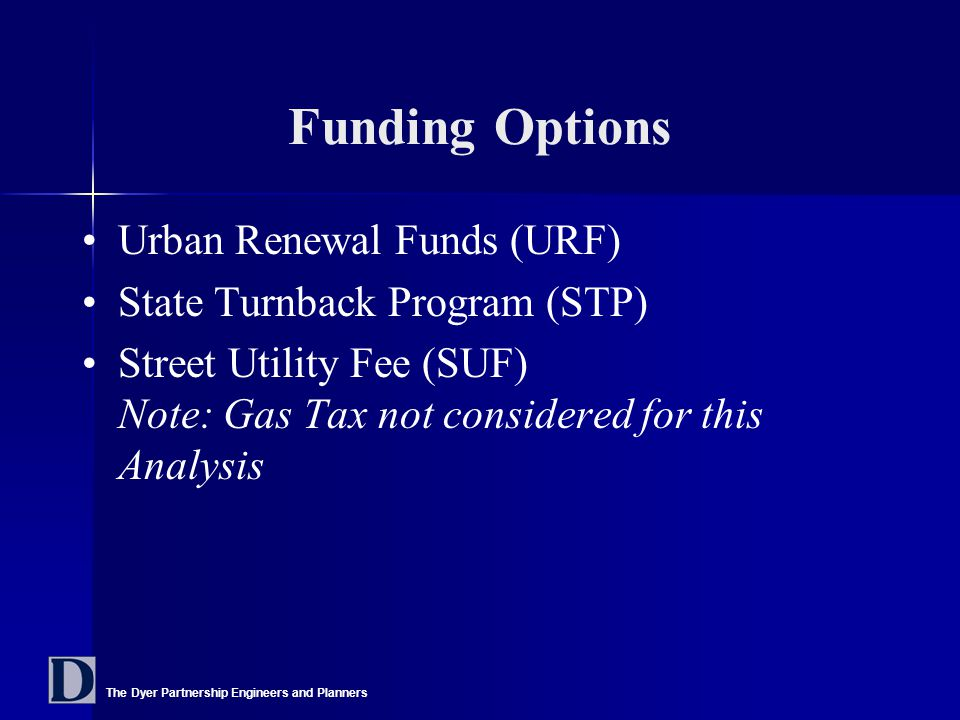 The Dyer Partnership Engineers and Planners Funding Options Urban Renewal Funds (URF) State Turnback Program (STP) Street Utility Fee (SUF) Note: Gas Tax not considered for this Analysis