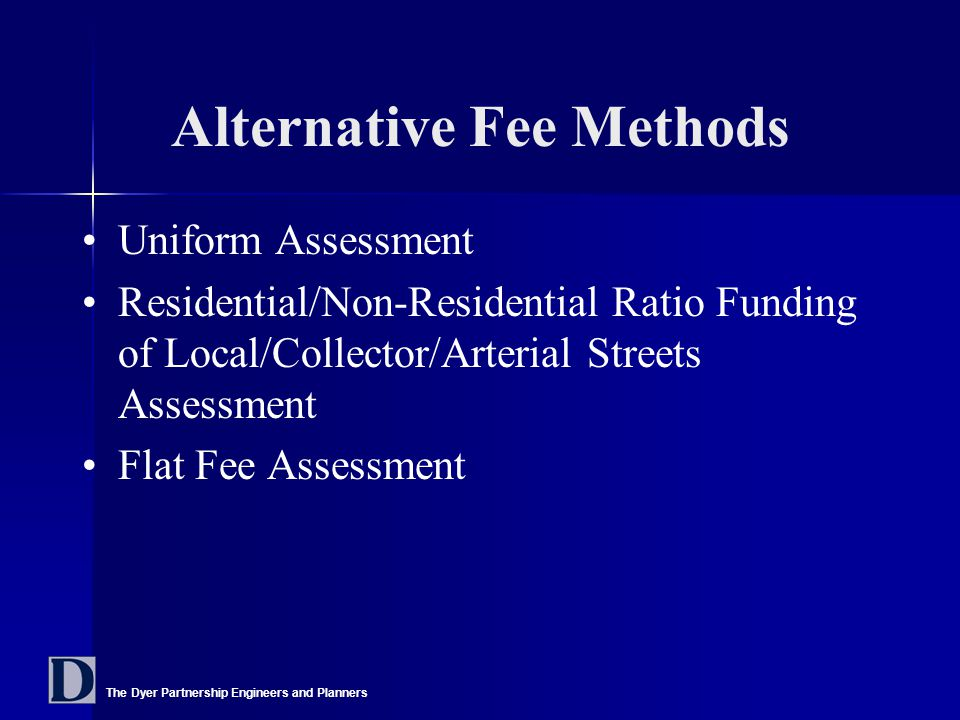 The Dyer Partnership Engineers and Planners Alternative Fee Methods Uniform Assessment Residential/Non-Residential Ratio Funding of Local/Collector/Arterial Streets Assessment Flat Fee Assessment