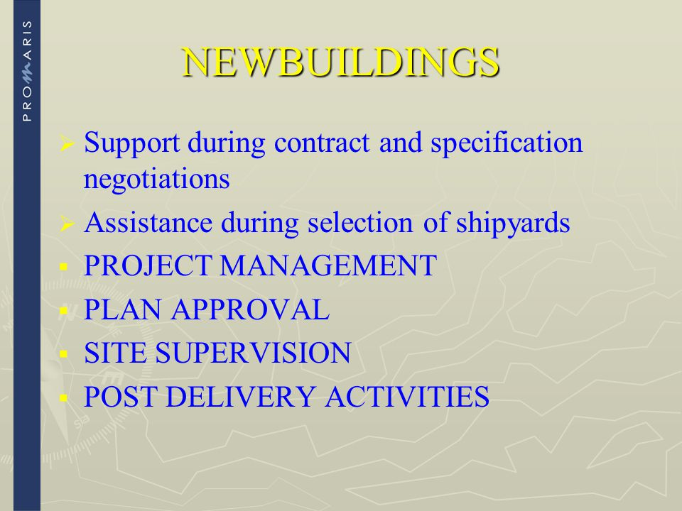 NEWBUILDINGS   Support during contract and specification negotiations   Assistance during selection of shipyards   PROJECT MANAGEMENT   PLAN A