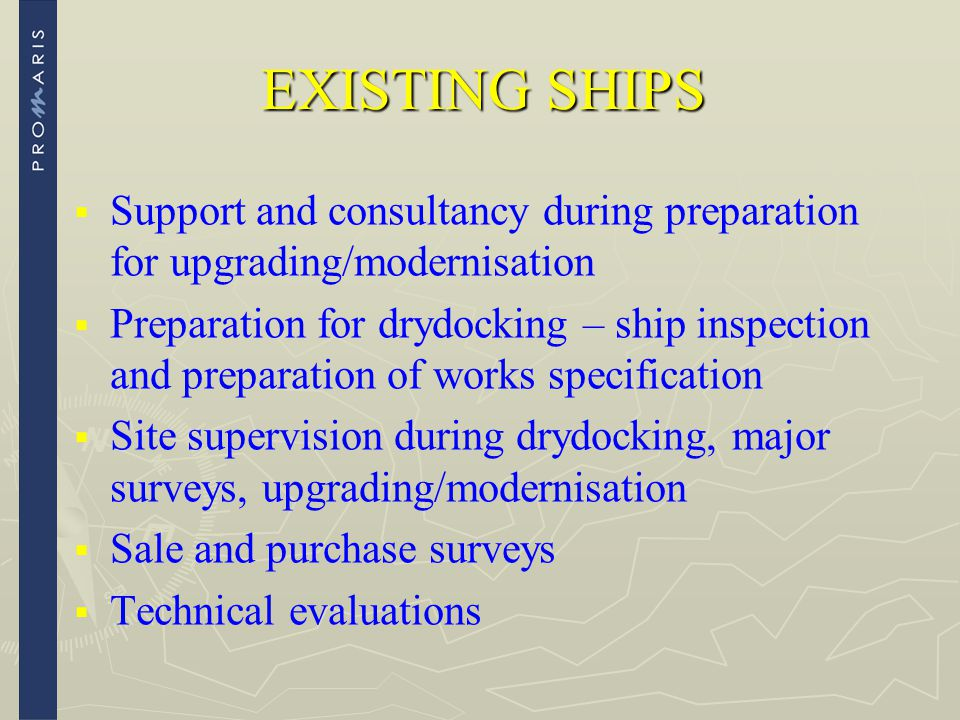 EXISTING SHIPS   Support and consultancy during preparation for upgrading/modernisation   Preparation for drydocking – ship inspection and prepara