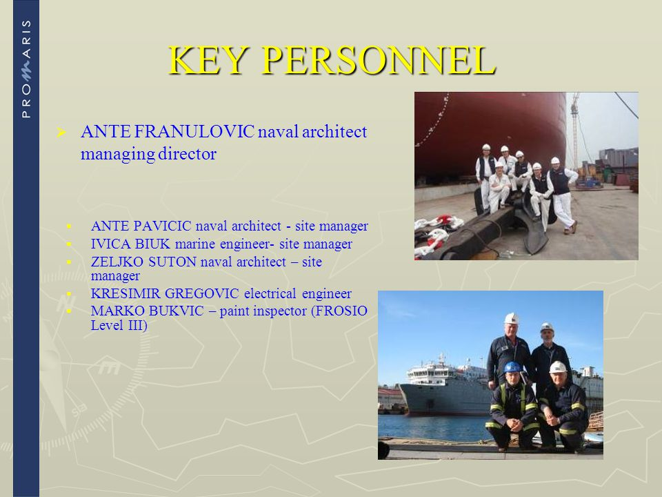 KEY PERSONNEL   ANTE FRANULOVIC naval architect managing director   ANTE PAVICIC naval architect - site manager   IVICA BIUK marine engineer- si