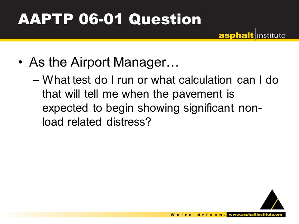 AAPTP 06-01 Question As the Airport Manager… –What test do I run or what calculation can I do that will tell me when the pavement is expected to begin showing significant non- load related distress