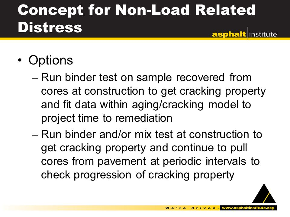 Concept for Non-Load Related Distress Options –Run binder test on sample recovered from cores at construction to get cracking property and fit data within aging/cracking model to project time to remediation –Run binder and/or mix test at construction to get cracking property and continue to pull cores from pavement at periodic intervals to check progression of cracking property