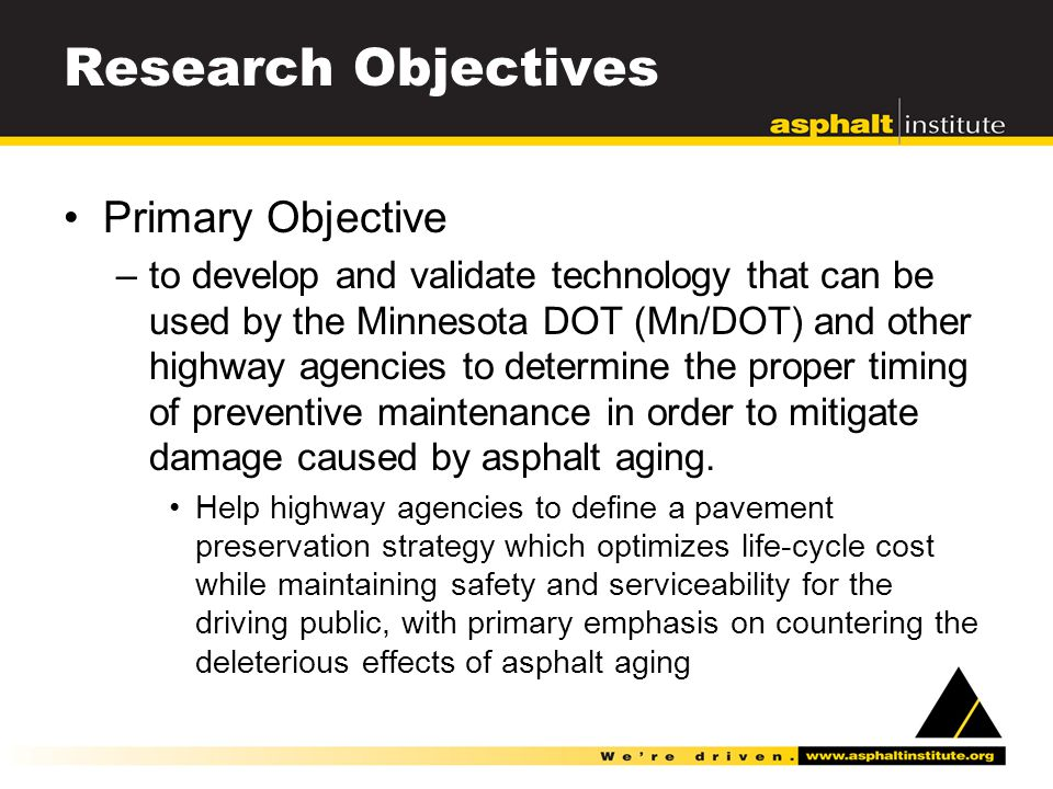 Research Objectives Primary Objective –to develop and validate technology that can be used by the Minnesota DOT (Mn/DOT) and other highway agencies to determine the proper timing of preventive maintenance in order to mitigate damage caused by asphalt aging.