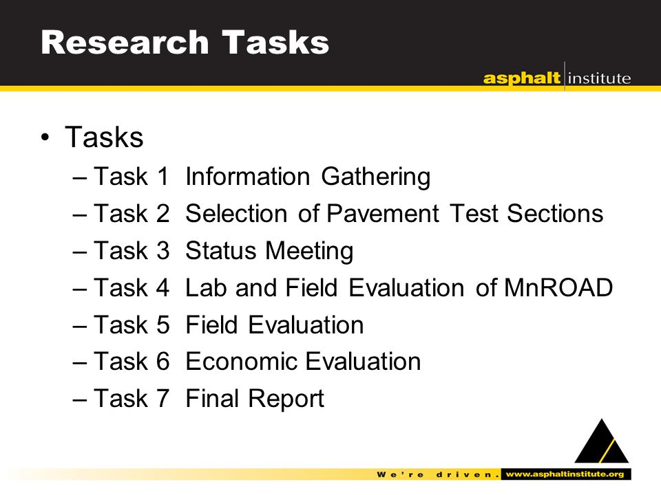 Research Tasks Tasks –Task 1 Information Gathering –Task 2 Selection of Pavement Test Sections –Task 3 Status Meeting –Task 4 Lab and Field Evaluation of MnROAD –Task 5 Field Evaluation –Task 6 Economic Evaluation –Task 7 Final Report