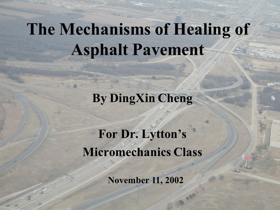 The Mechanisms of Healing of Asphalt Pavement By DingXin Cheng For Dr. Lytton's Micromechanics Class November 11, 2002