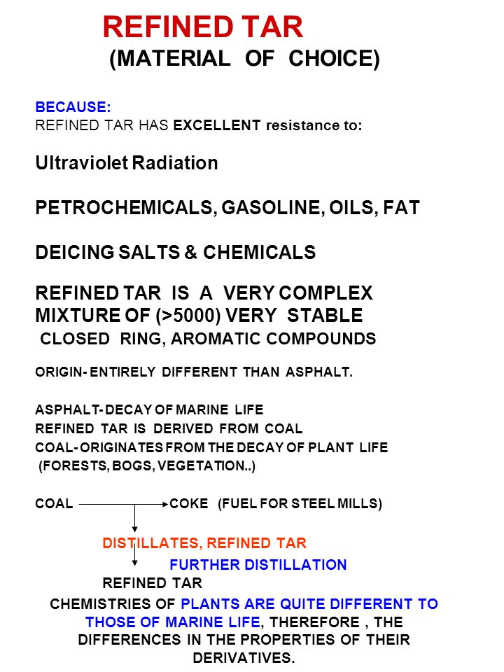 REFINED TAR (MATERIAL OF CHOICE) BECAUSE: REFINED TAR HAS EXCELLENT resistance to: Ultraviolet Radiation PETROCHEMICALS, GASOLINE, OILS, FAT DEICING S